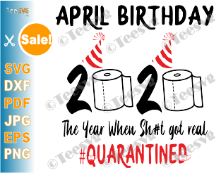 April Birthday Quarantine SVG The Year When Sh#t Got Real 2020 Funny Toilet Paper #Quarantined Print