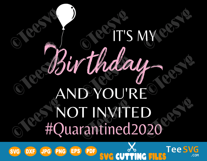 It's My Birthday and You Are Not Invited SVG Women Girls Funny Quarantined 2020 cancelled Shirt Design