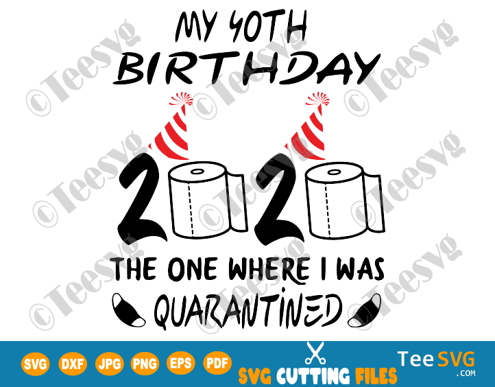 My 40th Birthday The One Where I Was Quarantined SVG files 2020 Quarantine Shirt Sublimation Forty Fourty Mask Print