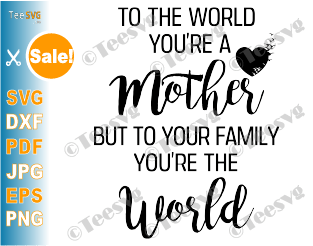 To The World You Are a Mother SVG Mother's Day to Quote To Your Family You Are The World Sayings