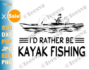 Kayak Fishing SVG I'd Rather Be Kayak Fishing Kayaking Decal Kayaker Fisher Fisherman Shirt