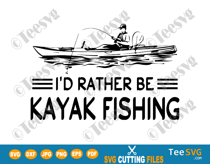 Kayak Fishing SVG I'd Rather Be Kayak Fishing Kayaking Decal Kayaker Fisher Fisherman Shirt