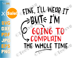 Fine I'll Wear It But I'm Going To Complain The Whole Time SVG Cut File Funny Face Mask SVG PNG Saying Digital Download