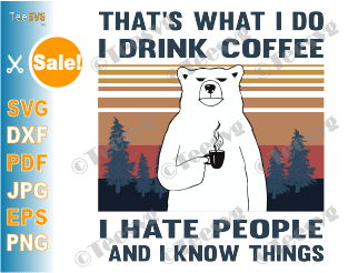 That's What I Do I Drink Coffee I Hate People SVG PNG Bear drinking Shirt Bears Lovers Gift dxf