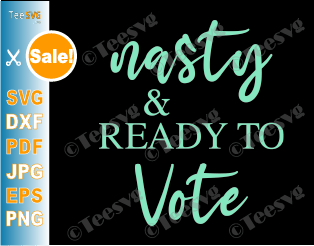 Nasty and Ready to Vote SVG Nasty Women Vote SVG Nasty and Voting SVG This nasty woman votes PNG Funny Election Feminist Gift T shirt