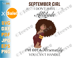 September Girl SVG I Don't Have Attitude I've Got a Personality You Can't Handle Birthday Gift for Black September Girl PNG Digital File
