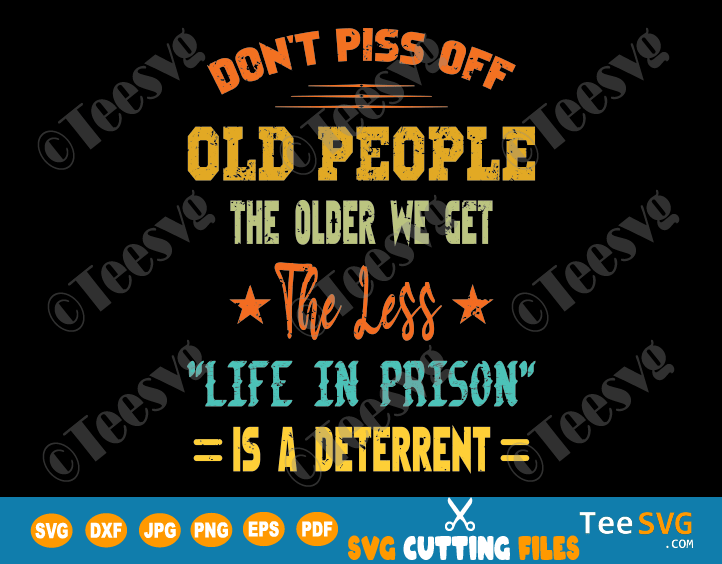 Old People SVG PNG Funny The Older We Get The Less Life In Prison Is A Deterrent Old School SVG Shirt Old Age Man Woman Gifts