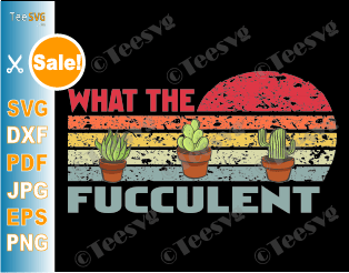 What the Fucculent SVG PNG Files Funny Cactus Succulents Plants Cute Retro Vintage Shirt Tee Gift for Gardening Lover