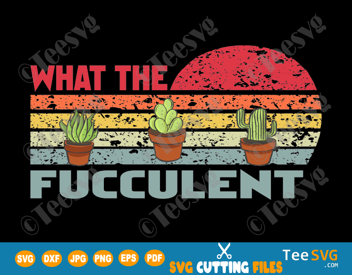 What the Fucculent SVG PNG Files Funny Cactus Succulents Plants Cute Retro Vintage Shirt Tee Gift for Gardening Lover Plant Lady svg