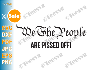 We The People Are Pissed Off SVG PNG Funny Political Protest Shirt Decal Politics Democracy Republic Patriotic Election Sublimation Download
