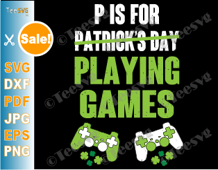 P is For Playing Games SVG PNG Video Games Funny St Patricks Day SVG Files for Gamer Boys and Men