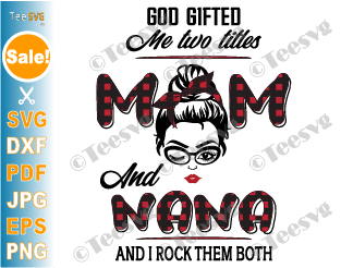 God Gifted Me Two Titles Mom and Nana SVG Buffalo Red Plaid PNG Funny Gigi Mothers day Shirt