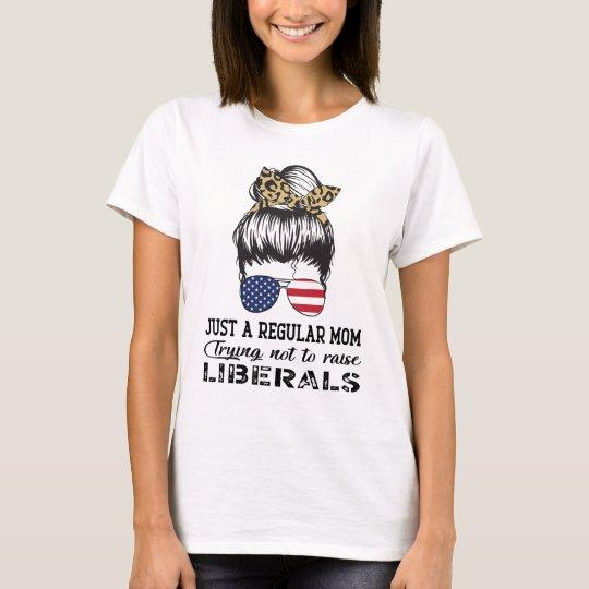 Just a Regular Mom Trying Not to Raise Liberals T Shirt