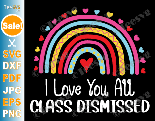 I Love You All Class Dismissed SVG PNG Last Day Of School Teacher Rainbow End of School Sublimation
