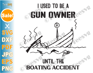 I Used to Be a Gun Owner Until the Boating Accident SVG PNG Funny