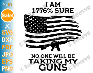 I am 1776 Sure No One Will Be Taking my Guns SVG PNG 1776 Percent Sure SVG American Patriotic Us Gun Rights USA Flag
