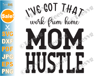I've Got That Work From Home Mom Hustle SVG PNG