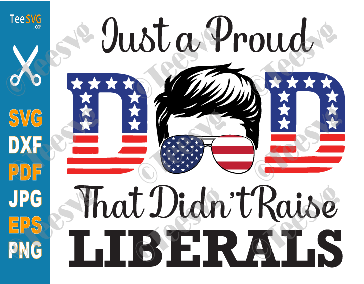 Just a Proud Dad That Didn't Raise Liberals SVG PNG Sublimation Funny Proud Republican Dad SVG American USA Flag Father's Day