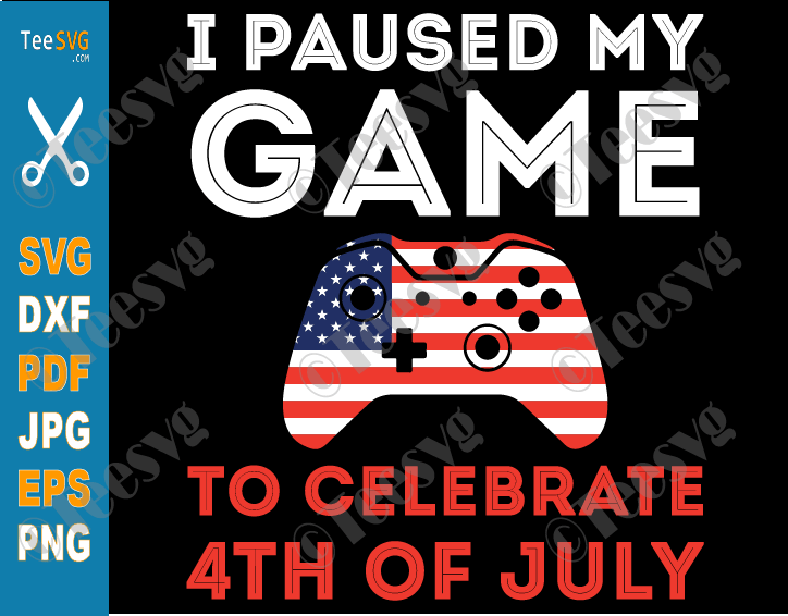 4th of July Gamer SVG PNG I Paused my Game to Celebrate 4th of July SVG Video Game Gaming Independence day USA Flag Controller