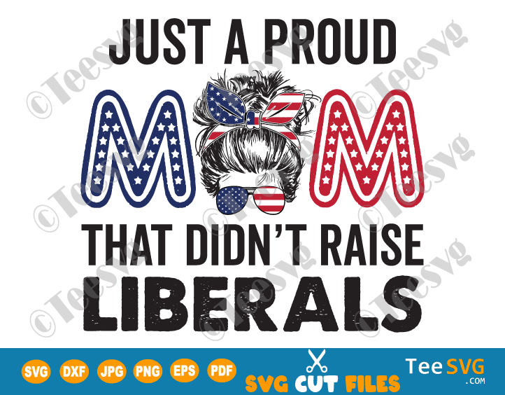 Just a Proud Mom That Didn't Raise Liberals SVG PNG Sublimation Funny Republican Mom SVG Humor Quotes American USA Flag 4th of July