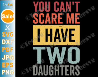 You Can't Scare Me I Have Two Daughters SVG PNG Funny Dad and Daughter SVG Retro Fathers Day Humor Dad Gift from Daughters