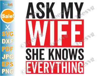 Ask my Wife She Knows Everything SVG PNG Funny Husband Wife SVG Quotes Humor Sayings
