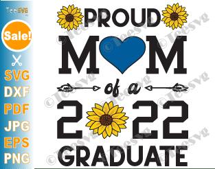Proud Mom of a 2022 Graduate SVG PNG Class of 2022 Sunflower Graduation Cricut