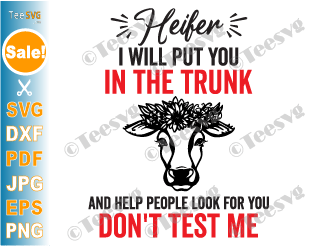 I'll Put You in The Trunk SVG Heifer I Will Put You in The Trunk and Help People Look For You Don't Test Me PNG