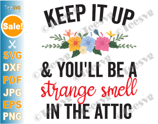 Keep it up and You'll be a Strange Smell in the Attic SVG PNG Funny Humor Sayings