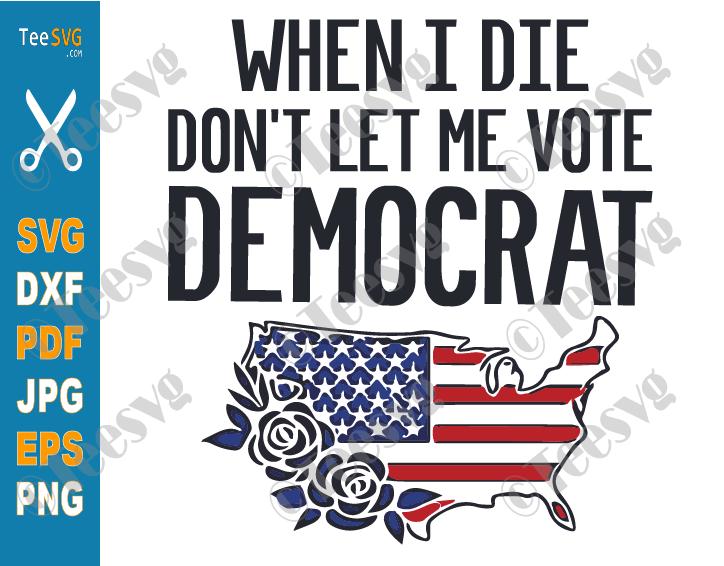When I Die Don't Let Me Vote Democrat SVG PNG USA Flag Flower Funny Republican American Patriot Politics Anti Biden Shirt Sublimation