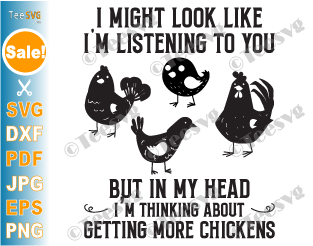 Funny Chicken SVG I Might Look Like I'm Listening To You But In My Head I'm Thinking about Getting More Chickens SVG Image Farmer Quote