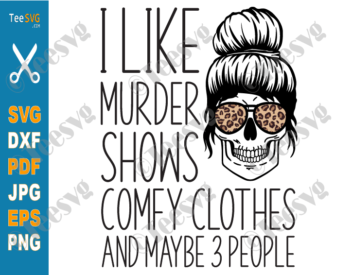 I Like Murder Shows Comfy Clothes SVG and Maybe 3 People Funny Halloween Skull Leopard Messy Bun Skeleton Quote Gift for Anti Social Girl and Woman