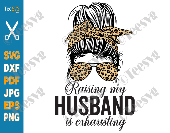 Raising My Husband Is Exhausting SVG PNG Leopard Messy Bun Funny Wife SVG Mom Joke Saying Sarcastic Shirt Marriage Quotes