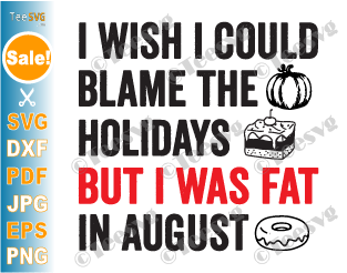 I Wish I Could Blame The Holidays But I Was Fat In August SVG Funny Food Lover Holiday Food Sayings Quotes Meme Humorous Christmas Halloween PNG Cricut