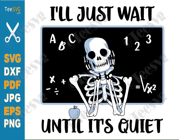 I'll Just Wait Until it's Quiet SVG PNG Skeleton Teacher Halloween Funny Fall Teacher Shirt Sublimation